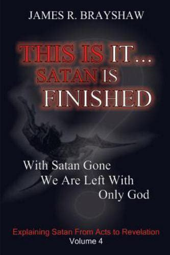 This Is It... Satan Is Finished : Explaining Satan from Acts to Revelation by James Brayshaw ...