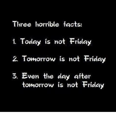 Three Horrible Facts 1 Today Is Not Friday 2 Tomorrow Is ...