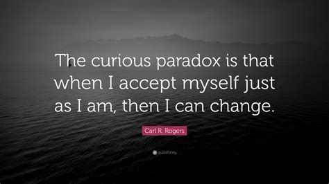 """Carl R. Rogers Quote: """"The curious paradox is that when I accept myself just as I am, then I can ..."""