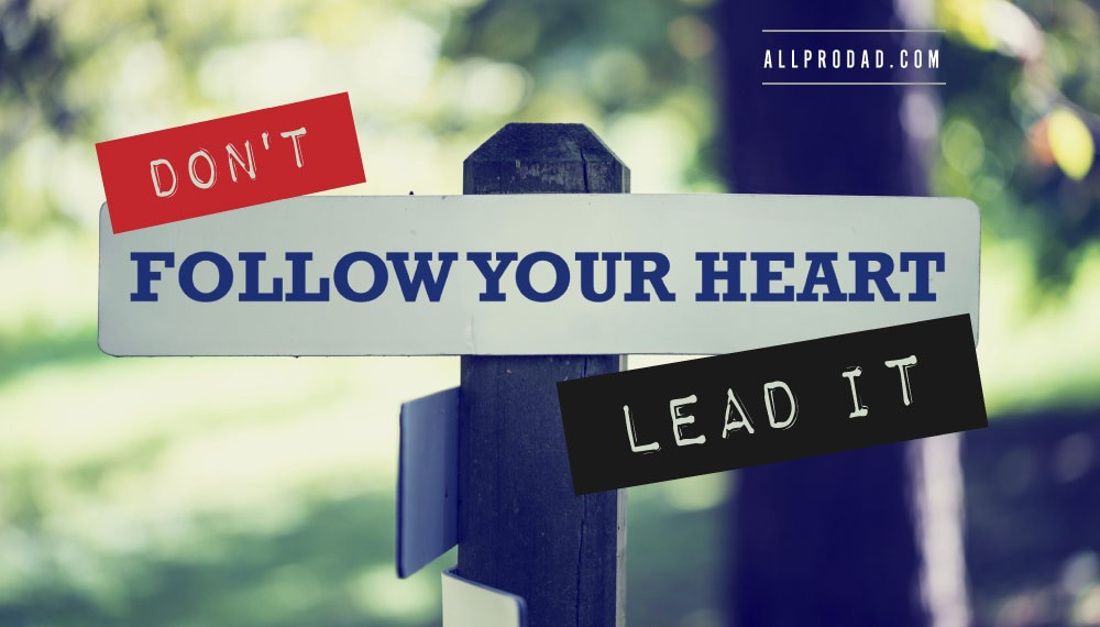Don't Follow Your Heart, Lead It | All Pro Dad