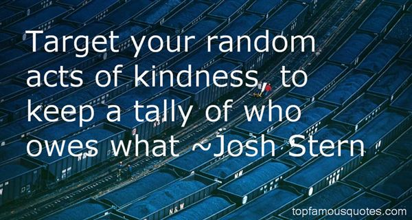 Target your random acts of kindness, to keep a tally of who owes what.