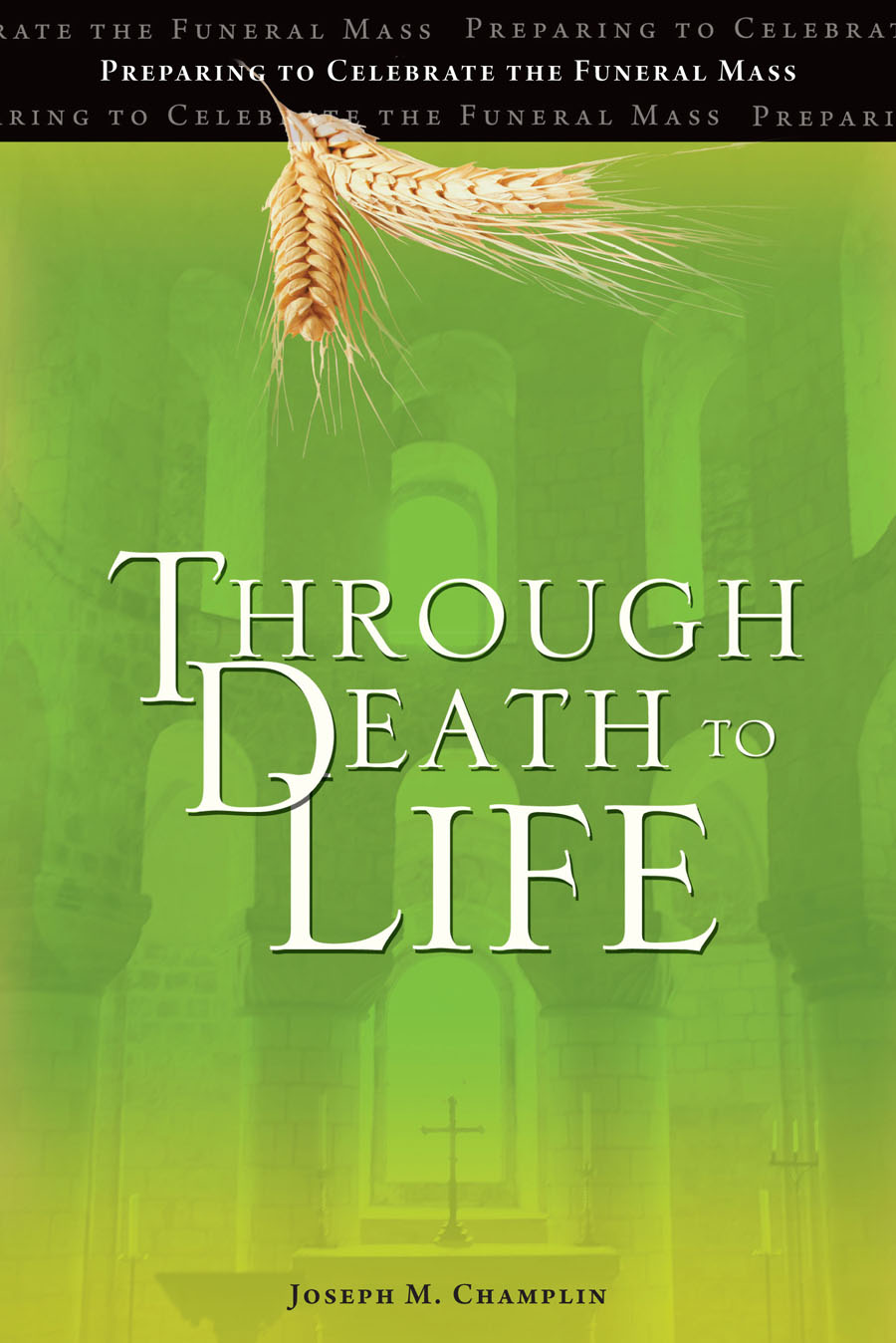 Through Death to Life: Preparing to Celebrate the Funeral ...