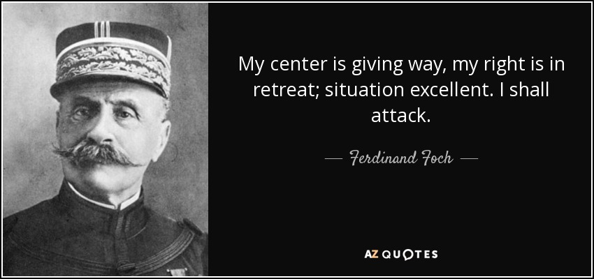 Ferdinand Foch quote: My center is giving way, my right is ...