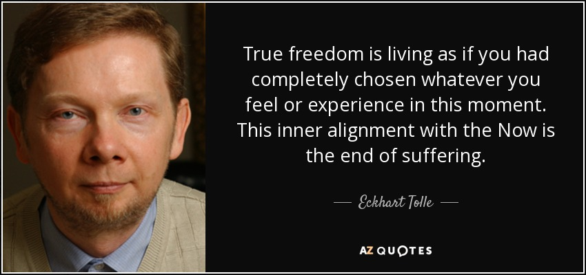 Eckhart Tolle quote: True freedom is living as if you had completely chosen...