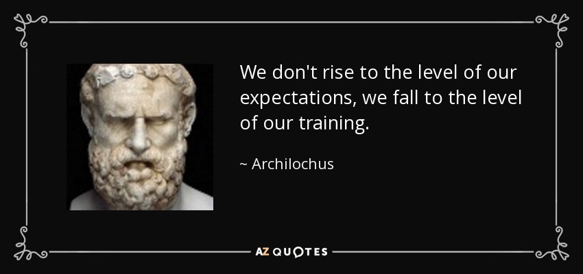 Archilochus quote: We don't rise to the level of our ...