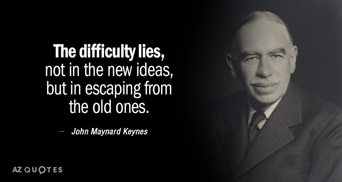 """""""The difficulty lies, not in the new ideas, but in escaping from the old ones."""" - John Maynard Keynes"""