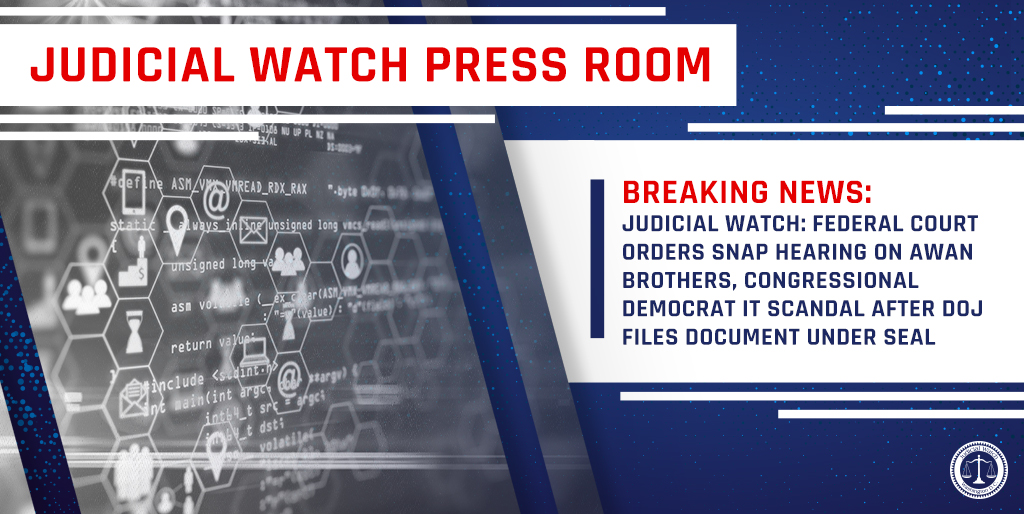 Judicial Watch: Federal Court Orders Snap Hearing on Awan Brothers, Congressional Democrat IT Scandal After DOJ Files Document Under Seal…