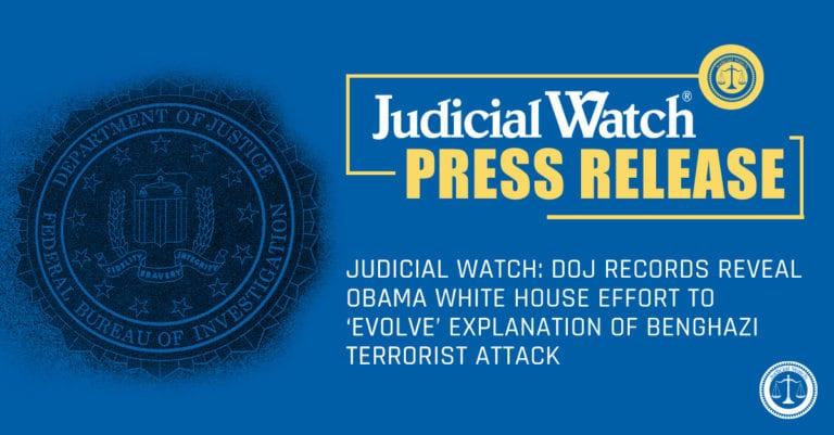 Judicial Watch: DOJ Records Reveal Obama White House Effort to 'Evolve' Explanation of Benghazi Terrorist Attack…