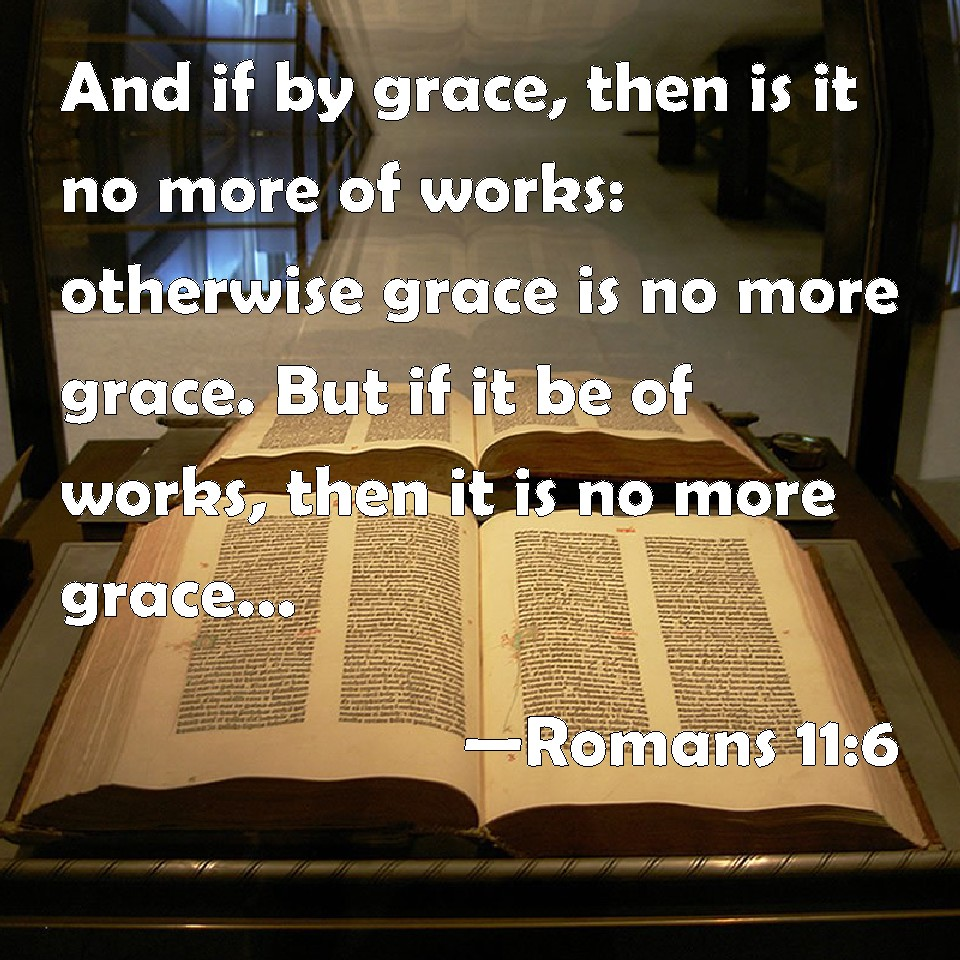 Romans 11:6 And if by grace, then is it no more of works ...